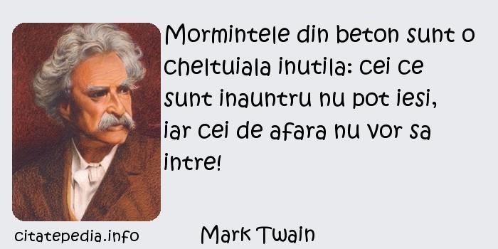 Mark Twain - Mormintele din beton sunt o cheltuiala inutila: cei ce sunt inauntru nu pot iesi, iar cei de afara nu vor sa intre!