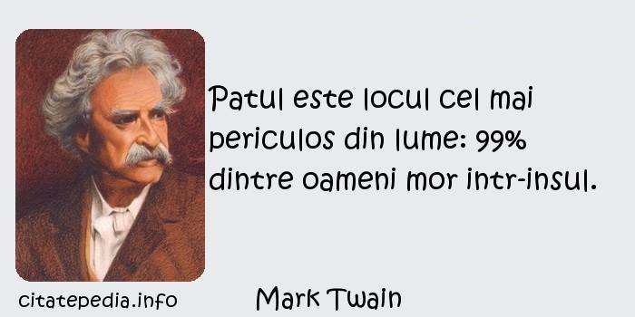 Mark Twain - Patul este locul cel mai periculos din lume: 99% dintre oameni mor intr-insul.