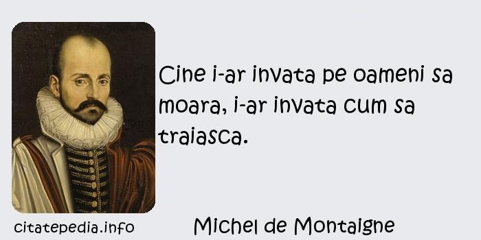 Michel de Montaigne - Cine i-ar invata pe oameni sa moara, i-ar invata cum sa traiasca.