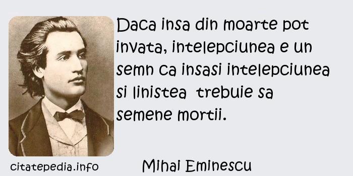 Mihai Eminescu - Daca insa din moarte pot invata, intelepciunea e un semn ca insasi intelepciunea si linistea  trebuie sa semene mortii.