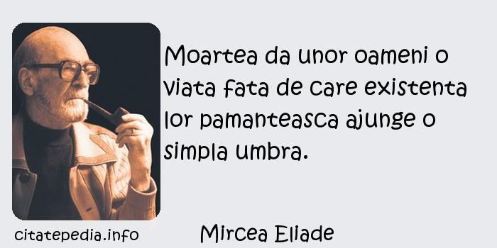 Mircea Eliade - Moartea da unor oameni o viata fata de care existenta lor pamanteasca ajunge o simpla umbra.