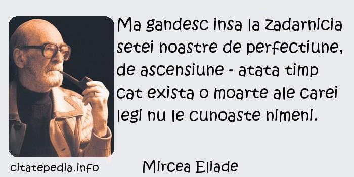 Mircea Eliade - Ma gandesc insa la zadarnicia setei noastre de perfectiune, de ascensiune - atata timp cat exista o moarte ale carei legi nu le cunoaste nimeni.