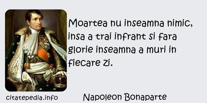 Napoleon Bonaparte - Moartea nu inseamna nimic, insa a trai infrant si fara glorie inseamna a muri in fiecare zi.