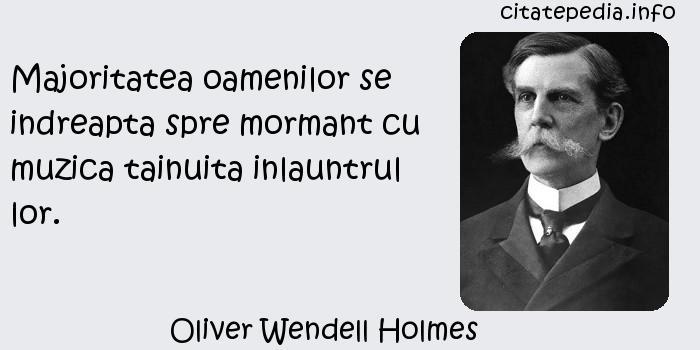 Oliver Wendell Holmes - Majoritatea oamenilor se indreapta spre mormant cu muzica tainuita inlauntrul lor.