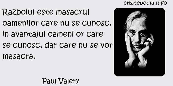 Paul Valery - Razboiul este masacrul oamenilor care nu se cunosc, in avantajul oamenilor care se cunosc, dar care nu se vor masacra.
