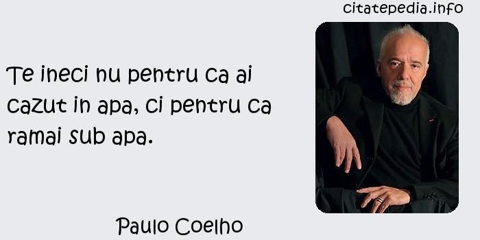 Paulo Coelho - Te ineci nu pentru ca ai cazut in apa, ci pentru ca ramai sub apa.