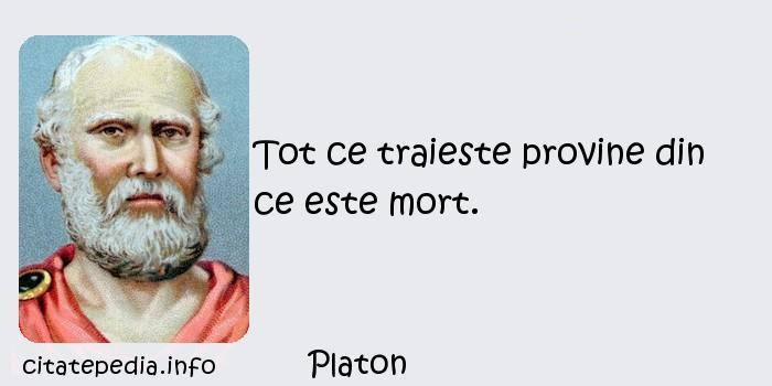 Platon - Tot ce traieste provine din ce este mort.