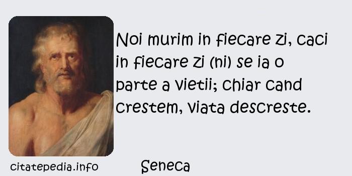 Seneca - Noi murim in fiecare zi, caci in fiecare zi (ni) se ia o parte a vietii; chiar cand crestem, viata descreste.