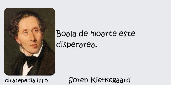 Soren Kierkegaard - Boala de moarte este disperarea.