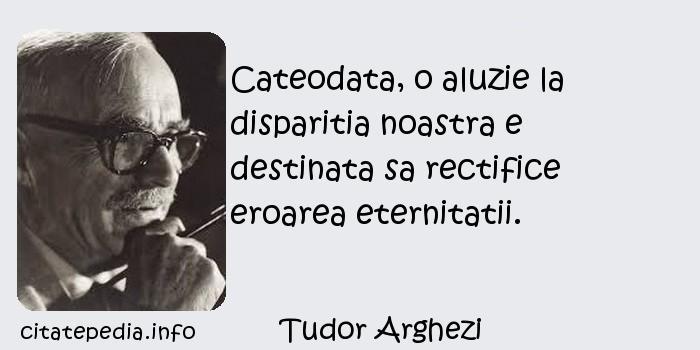 Tudor Arghezi - Cateodata, o aluzie la disparitia noastra e destinata sa rectifice eroarea eternitatii.