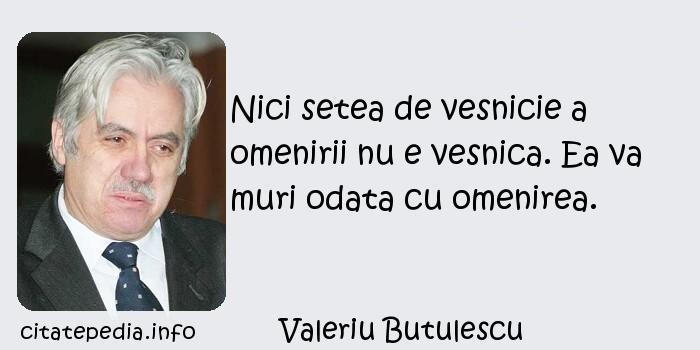 Valeriu Butulescu - Nici setea de vesnicie a omenirii nu e vesnica. Ea va muri odata cu omenirea.