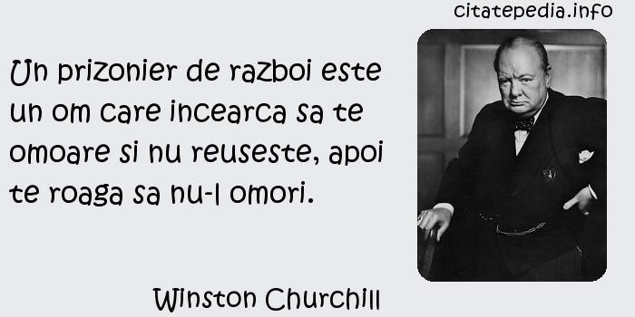 Winston Churchill - Un prizonier de razboi este un om care incearca sa te omoare si nu reuseste, apoi te roaga sa nu-l omori.