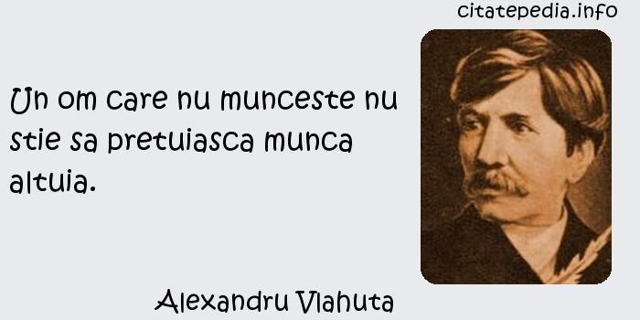 Alexandru Vlahuta - Un om care nu munceste nu stie sa pretuiasca munca altuia.