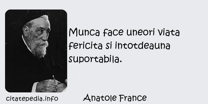 Anatole France - Munca face uneori viata fericita si intotdeauna suportabila.