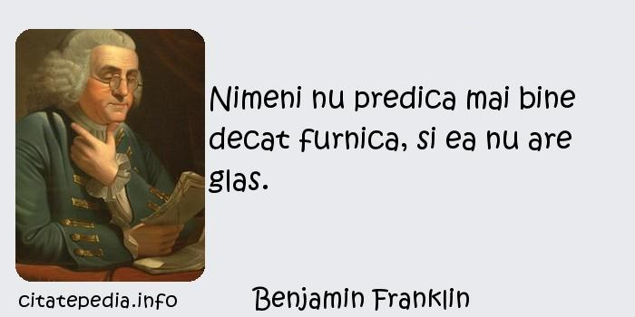 Benjamin Franklin - Nimeni nu predica mai bine decat furnica, si ea nu are glas.