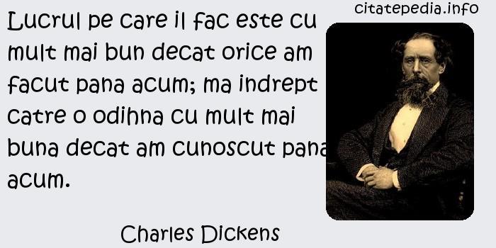 Charles Dickens - Lucrul pe care il fac este cu mult mai bun decat orice am facut pana acum; ma indrept catre o odihna cu mult mai buna decat am cunoscut pana acum.