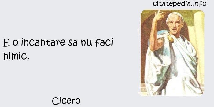 Cicero - E o incantare sa nu faci nimic.