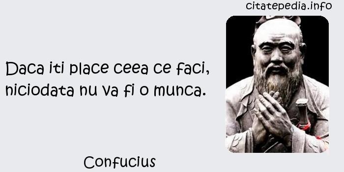 Confucius - Daca iti place ceea ce faci, niciodata nu va fi o munca.