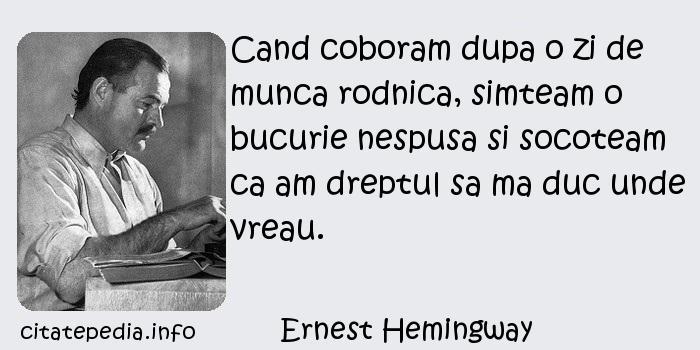 Ernest Hemingway - Cand coboram dupa o zi de munca rodnica, simteam o bucurie nespusa si socoteam ca am dreptul sa ma duc unde vreau.