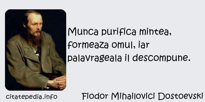 Fiodor Mihailovici Dostoevski - Munca purifica mintea, formeaza omul, iar palavrageala il descompune.