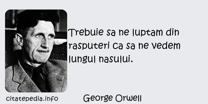 George Orwell - Trebuie sa ne luptam din rasputeri ca sa ne vedem lungul nasului.