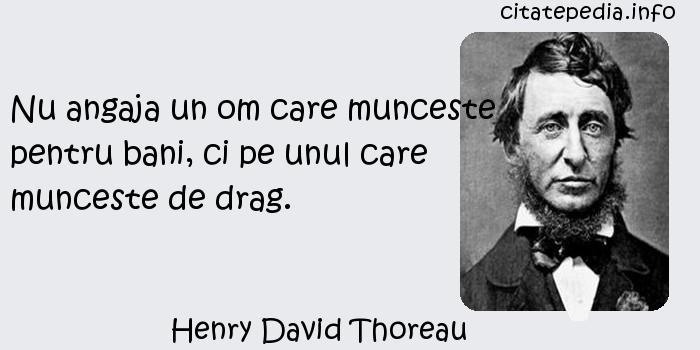 Henry David Thoreau - Nu angaja un om care munceste pentru bani, ci pe unul care munceste de drag.