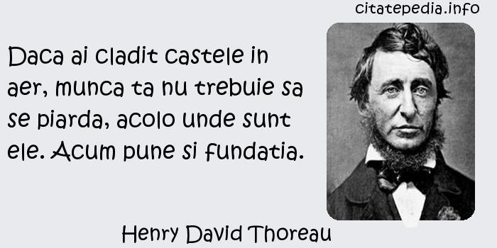 Henry David Thoreau - Daca ai cladit castele in aer, munca ta nu trebuie sa se piarda, acolo unde sunt ele. Acum pune si fundatia.
