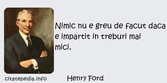 Henry Ford - Nimic nu e greu de facut daca e impartit in treburi mai mici.
