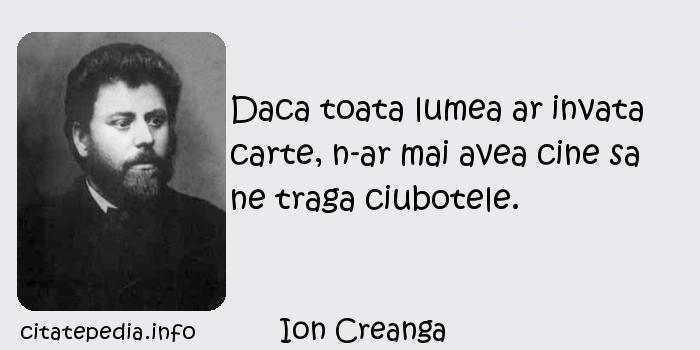 Ion Creanga - Daca toata lumea ar invata carte, n-ar mai avea cine sa ne traga ciubotele.