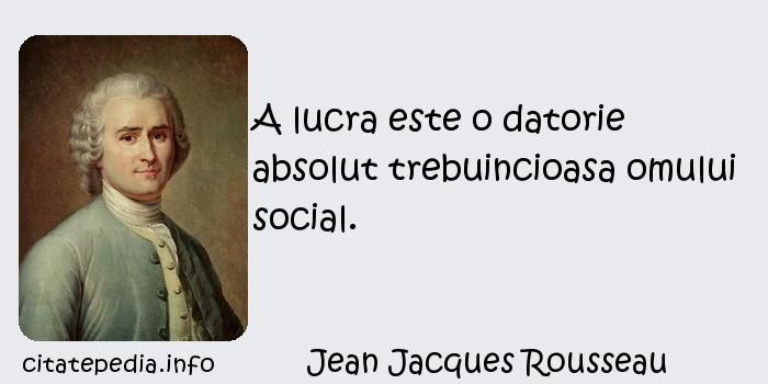 Jean Jacques Rousseau - A lucra este o datorie absolut trebuincioasa omului social.