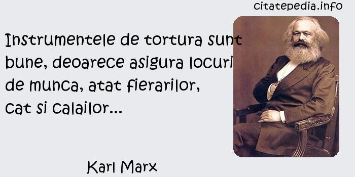Karl Marx - Instrumentele de tortura sunt bune, deoarece asigura locuri de munca, atat fierarilor, cat si calailor...