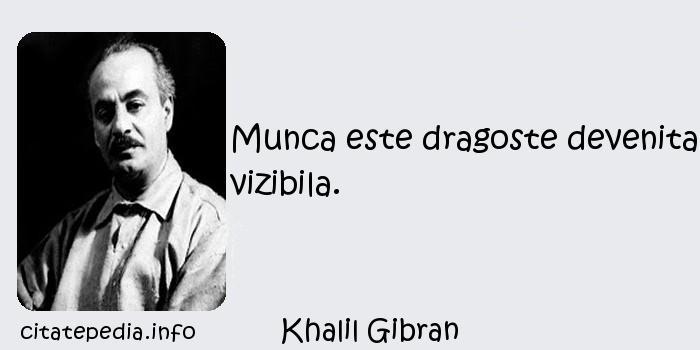 Khalil Gibran - Munca este dragoste devenita vizibila.