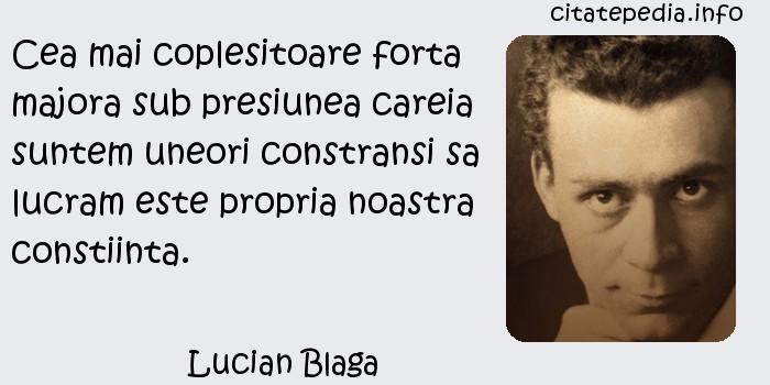 Lucian Blaga - Cea mai coplesitoare forta majora sub presiunea careia suntem uneori constransi sa lucram este propria noastra constiinta.
