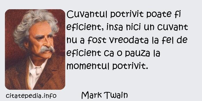 Mark Twain - Cuvantul potrivit poate fi eficient, insa nici un cuvant nu a fost vreodata la fel de eficient ca o pauza la momentul potrivit.