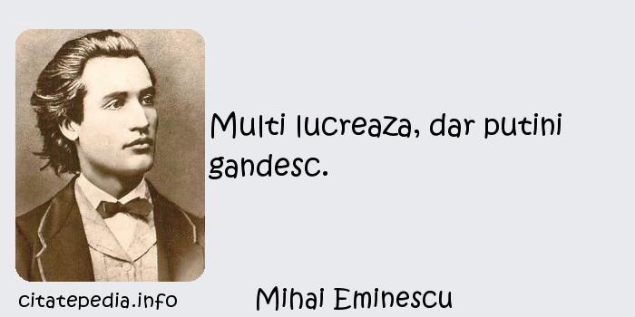 Mihai Eminescu - Multi lucreaza, dar putini gandesc.