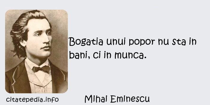 Mihai Eminescu - Bogatia unui popor nu sta in bani, ci in munca.