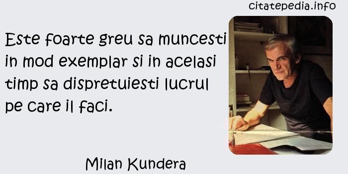 Milan Kundera - Este foarte greu sa muncesti in mod exemplar si in acelasi timp sa dispretuiesti lucrul pe care il faci.