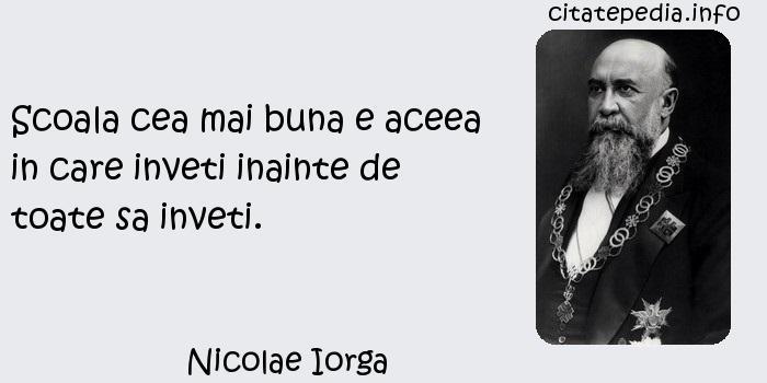 Nicolae Iorga - Scoala cea mai buna e aceea in care inveti inainte de toate sa inveti.