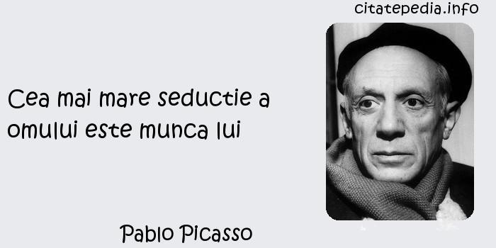 Pablo Picasso - Cea mai mare seductie a omului este munca lui