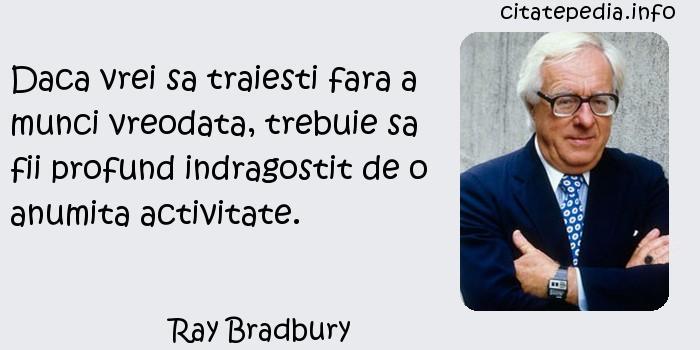 Ray Bradbury - Daca vrei sa traiesti fara a munci vreodata, trebuie sa fii profund indragostit de o anumita activitate.