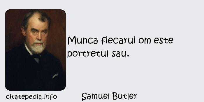 Samuel Butler - Munca fiecarui om este portretul sau.