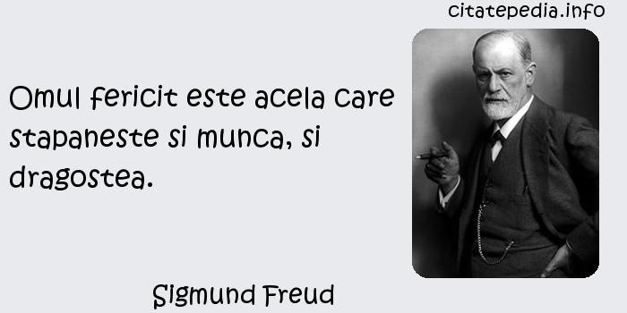 Sigmund Freud - Omul fericit este acela care stapaneste si munca, si dragostea.