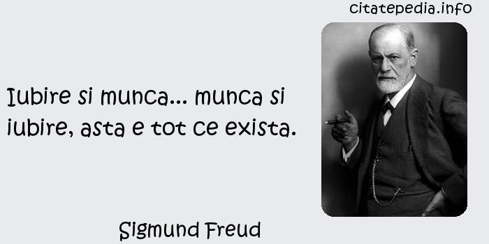 Sigmund Freud - Iubire si munca... munca si iubire, asta e tot ce exista.