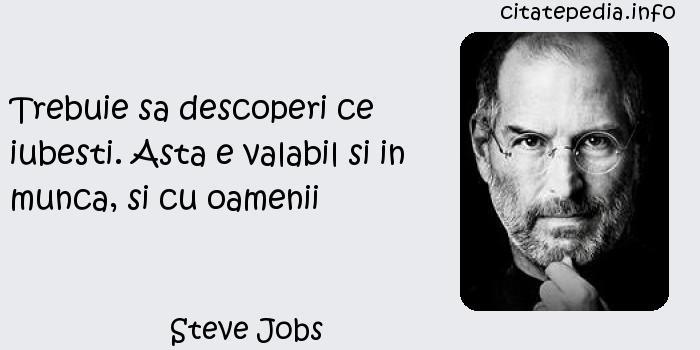 Steve Jobs - Trebuie sa descoperi ce iubesti. Asta e valabil si in munca, si cu oamenii