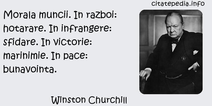 Winston Churchill - Morala muncii. In razboi: hotarare. In infrangere: sfidare. In victorie: marinimie. In pace: bunavointa.