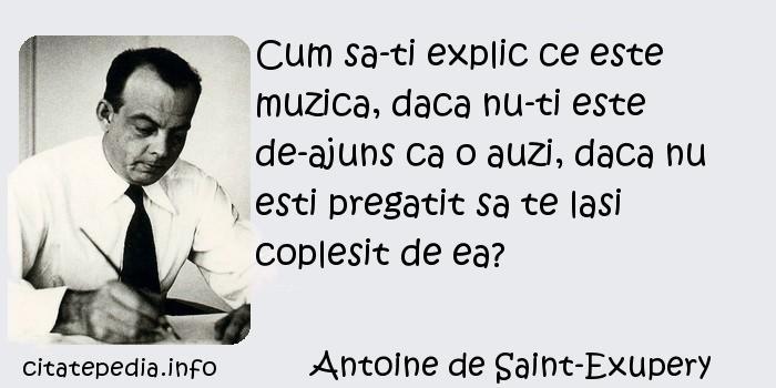 Antoine de Saint-Exupery - Cum sa-ti explic ce este muzica, daca nu-ti este de-ajuns ca o auzi, daca nu esti pregatit sa te lasi coplesit de ea?