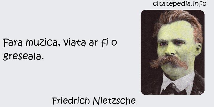 Friedrich Nietzsche - Fara muzica, viata ar fi o greseala.
