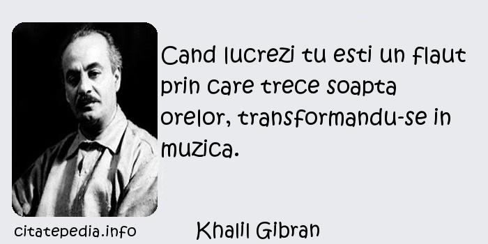 Khalil Gibran - Cand lucrezi tu esti un flaut prin care trece soapta orelor, transformandu-se in muzica.