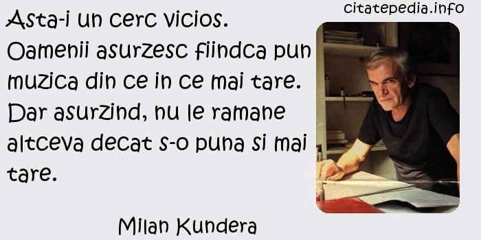 Milan Kundera - Asta-i un cerc vicios. Oamenii asurzesc fiindca pun muzica din ce in ce mai tare. Dar asurzind, nu le ramane altceva decat s-o puna si mai tare.