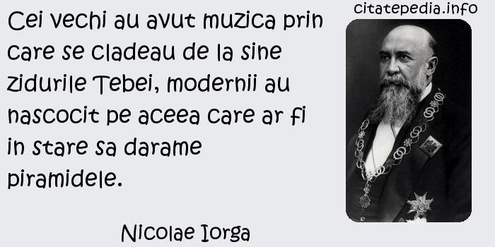 Nicolae Iorga - Cei vechi au avut muzica prin care se cladeau de la sine zidurile Tebei, modernii au  nascocit pe aceea care ar fi in stare sa darame piramidele.